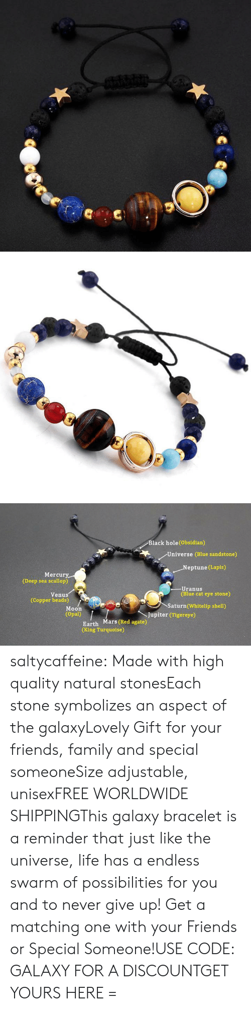 Family, Friends, and Life: Black hole(Obsidian)  Universe (Blue sandstone)  .Neptune (Lapis)  Mercury  (Deep sea scallop)  -Uranus  (Blue cat eye stone)  Venus  (Copper beads)  Saturn (Whitelip shell)  Moon  (Opal)  Jupiter (Tigereye)  Earth Mars (Red agate)  (King Turquoise) saltycaffeine:  Made with high quality natural stonesEach stone symbolizes an aspect of the galaxyLovely Gift for your friends, family and special someoneSize adjustable, unisexFREE WORLDWIDE SHIPPINGThis galaxy bracelet is a reminder that just like the universe, life has a endless swarm of possibilities for you and to never give up! Get a matching one with your Friends or Special Someone!USE CODE: GALAXY FOR A DISCOUNTGET YOURS HERE =