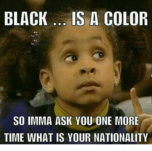 black is a color so imma ask you one more 13008497 ✅ 25 best memes about what is your nationality what is your