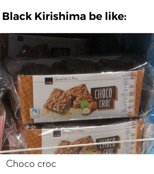 Be Like, Black, and Cocoa: Black Kirishima be like:  Gaalite Ta  CHOCO  ca.5 Stock  env.5 pièces (25 g)  Energio Energie  544 kJ  Qualité&Prix  COop  7  130 ICa  Fett Lipides  CHOCO  CROC  6,8g 10%  Gesattigte Fettsinen  Acides gras punds  3.3  17%  Zucker Sucres  12%  11  Salz Se  FAIRTRADE  0,05g 1%  NEAR  100p  2178 kJ-20kcal  ca 5 Stect  env.5pièces (25g  Enairnie Ergi  544 KJ 7%  130k  Cualité &Prix  coop  Fell Lipides  10  6,8  UJUT  Ges  Acides gras  3,3  CRAC  Zocker Su  12  11  COCOA Choco croc