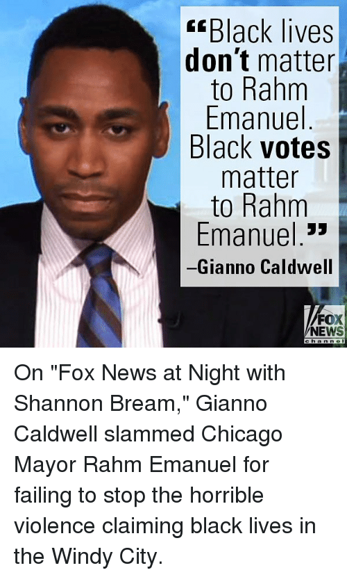 """Chicago, Memes, and News: Black lives  don't matter  to Rahm  Emanuel  Black votes  matter  to Rahm  Emanuel 3»  Gianno Caldwell  FOX  NEWS On """"Fox News at Night with Shannon Bream,"""" Gianno Caldwell slammed Chicago Mayor Rahm Emanuel for failing to stop the horrible violence claiming black lives in the Windy City."""