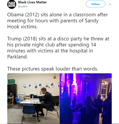 Being Alone, Black Lives Matter, and Club: Black Lives Matter  @usblm  LA  Follow  Obama (2012) sits alone in a classroom after  meeting for hours with parents of Sandy  Hook victims.  Trump (2018) sits at a disco party he threw at  his private night club after spending 14  minutes with victims at the hospital in  Parkland.  These pictures speak louder than words.