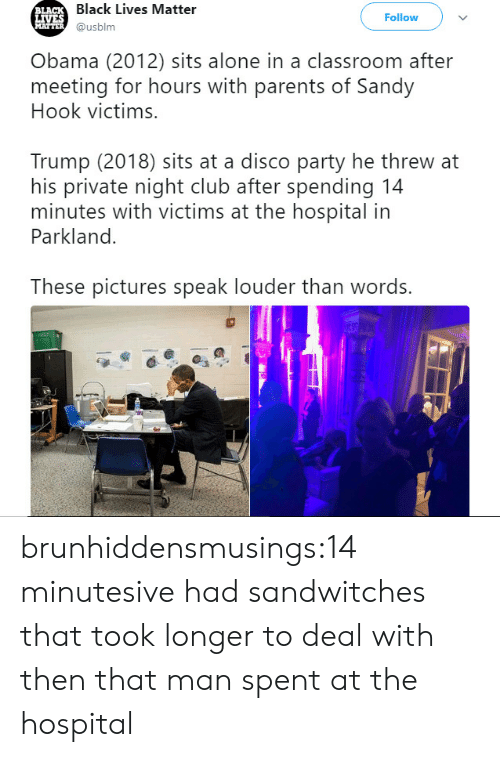 Being Alone, Black Lives Matter, and Club: Black Lives Matter  @usblm  LA  Follow  Obama (2012) sits alone in a classroom after  meeting for hours with parents of Sandy  Hook victims.  Trump (2018) sits at a disco party he threw at  his private night club after spending 14  minutes with victims at the hospital in  Parkland.  These pictures speak louder than words. brunhiddensmusings:14 minutesive had sandwitches that took longer to deal with then that man spent at the hospital