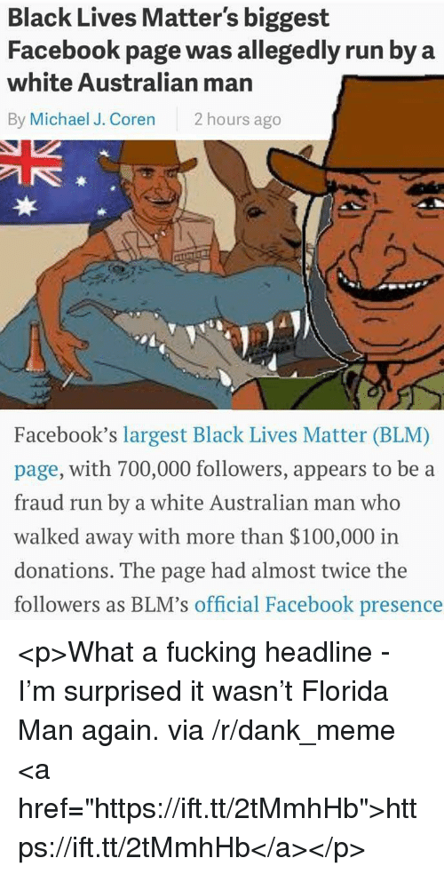 """Anaconda, Black Lives Matter, and Dank: Black Lives Matter's biggest  Facebook page was allegedly run by a  white Australian man  By Michael J. Coren 2 hours ago  3  Facebook's largest Black Lives Matter (BLM)  page, with 700,000 followers, appears to be a  fraud run by a white Australian man who  walked away with more than $100,000 irn  donations. The page had almost twice the  followers as BLM's official Facebook presence <p>What a fucking headline - I'm surprised it wasn't Florida Man again. via /r/dank_meme <a href=""""https://ift.tt/2tMmhHb"""">https://ift.tt/2tMmhHb</a></p>"""