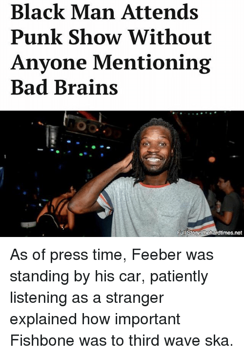 Bad, Brains, and Memes: Black Man Attends  Punk Show Without  Anyone Mentioning  Bad Brains  Full Storys thehardtimes.net As of press time, Feeber was standing by his car, patiently listening as a stranger explained how important Fishbone was to third wave ska.