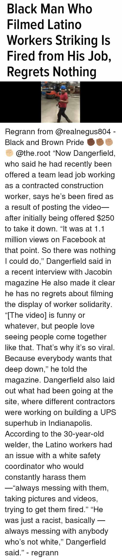 """Facebook, Funny, and Love: Black Man Who  Filmed Latino  Workers Striking ls  Fired from His Job,  Regrets Nothing Regrann from @realnegus804 - Black and Brown Pride ✊🏿✊🏾✊🏽✊🏼 @the.root """"Now Dangerfield, who said he had recently been offered a team lead job working as a contracted construction worker, says he's been fired as a result of posting the video—after initially being offered $250 to take it down. """"It was at 1.1 million views on Facebook at that point. So there was nothing I could do,"""" Dangerfield said in a recent interview with Jacobin magazine He also made it clear he has no regrets about filming the display of worker solidarity. """"[The video] is funny or whatever, but people love seeing people come together like that. That's why it's so viral. Because everybody wants that deep down,"""" he told the magazine. Dangerfield also laid out what had been going at the site, where different contractors were working on building a UPS superhub in Indianapolis. According to the 30-year-old welder, the Latino workers had an issue with a white safety coordinator who would constantly harass them—""""always messing with them, taking pictures and videos, trying to get them fired."""" """"He was just a racist, basically — always messing with anybody who's not white,"""" Dangerfield said."""" - regrann"""