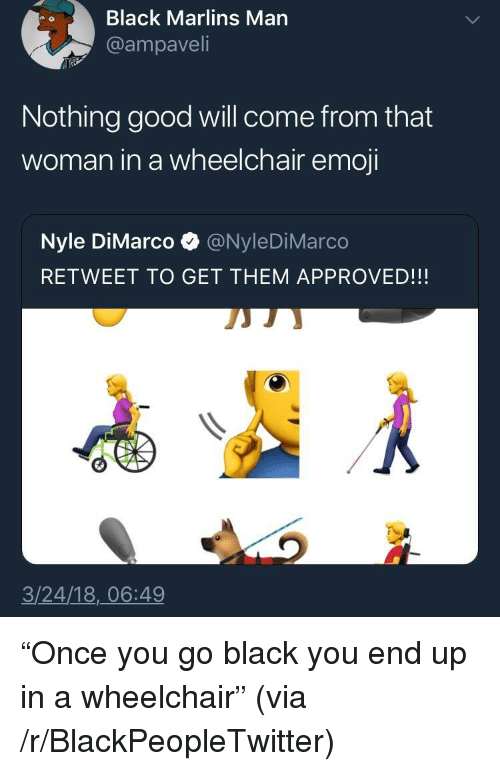 """Blackpeopletwitter, Emoji, and Black: Black Marlins Marn  @ampaveli  Nothing good will come from that  woman in a wheelchair emoji  Nyle DiMarco @NyleDiMarco  RETWEET TO GET THEM APPROVED!!!  3/24/18,_06:49 <p>""""Once you go black you end up in a wheelchair"""" (via /r/BlackPeopleTwitter)</p>"""