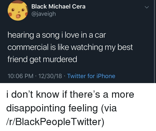 Best Friend, Blackpeopletwitter, and Iphone: Black Michael Cera  @javeigh  hearing a song i love in a car  commercial is like watching my best  friend get murdered  10:06 PM 12/30/18 Twitter for iPhone i don't know if there's a more disappointing feeling (via /r/BlackPeopleTwitter)