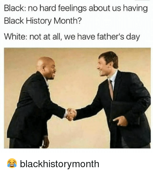 Black History Month, Fathers Day, and Memes: Black: no hard feelings about us having  Black History Month?  White: not at all, we have father's day 😂 blackhistorymonth