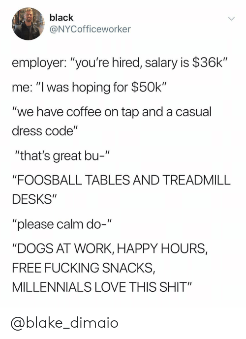 "Dogs, Fucking, and Love: black  @NYCofficeworker  employer: ""you're hired, salary is $36k""  me: ""I was hoping for $50k""  ""we have coffee on tap and a casual  dress code""  ""that's great bu-  ""FOOSBALL TABLES AND TREADMILL  DESKS""  ""please calm do-""  ""DOGS AT WORK, HAPPY HOURS,  FREE FUCKING SNACKS,  MILLENNIALS LOVE THIS SHIT"" @blake_dimaio"