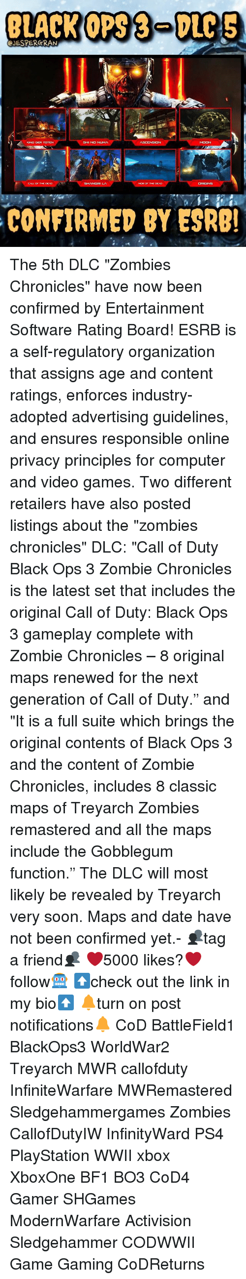 """Memes, PlayStation, and Ps4: BLACK OPS DLC S  CJESPERGRAN  KUNO DER TOTION  SHI NO NUMA  SHANGRI LA  CONFIRMED BY ESRB! The 5th DLC """"Zombies Chronicles"""" have now been confirmed by Entertainment Software Rating Board! ESRB is a self-regulatory organization that assigns age and content ratings, enforces industry-adopted advertising guidelines, and ensures responsible online privacy principles for computer and video games. Two different retailers have also posted listings about the """"zombies chronicles"""" DLC: """"Call of Duty Black Ops 3 Zombie Chronicles is the latest set that includes the original Call of Duty: Black Ops 3 gameplay complete with Zombie Chronicles – 8 original maps renewed for the next generation of Call of Duty."""" and """"It is a full suite which brings the original contents of Black Ops 3 and the content of Zombie Chronicles, includes 8 classic maps of Treyarch Zombies remastered and all the maps include the Gobblegum function."""" The DLC will most likely be revealed by Treyarch very soon. Maps and date have not been confirmed yet.- 👥tag a friend👥 ❤️5000 likes?❤️ follow🤖 ⬆️check out the link in my bio⬆️ 🔔turn on post notifications🔔 CoD BattleField1 BlackOps3 WorldWar2 Treyarch MWR callofduty InfiniteWarfare MWRemastered Sledgehammergames Zombies CallofDutyIW InfinityWard PS4 PlayStation WWII xbox XboxOne BF1 BO3 CoD4 Gamer SHGames ModernWarfare Activision Sledgehammer CODWWII Game Gaming CoDReturns"""
