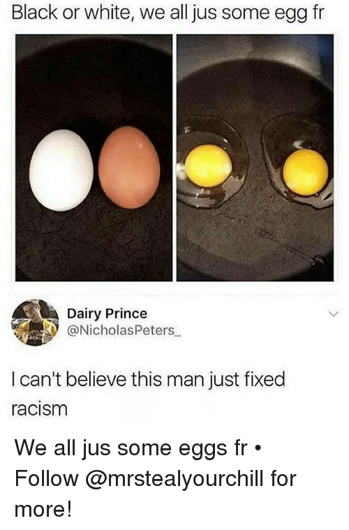 Prince, Racism, and Black: Black or white, we all jus some egg fr  Dairy Prince  NicholasPeters  I can't believe this man just fixed  racism We all jus some eggs fr • ➬➬➬ Follow @mrstealyourchill for more!