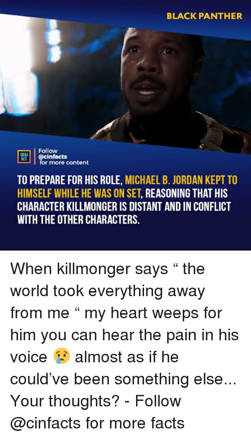 "Facts, Memes, and Michael B. Jordan: BLACK PANTHER  02  Follow  DİE  cinfacts  for more content  ACTS  TO PREPARE FOR HIS ROLE, MICHAEL B. JORDAN KEPT TO  HIMSELF WHILE HE WAS ON SET, REASONING THAT HIS  CHARACTER KILLMONGER IS DISTANT AND IN CONFLICT  WITH THE OTHER CHARACTERS. When killmonger says "" the world took everything away from me "" my heart weeps for him you can hear the pain in his voice 😢 almost as if he could've been something else... Your thoughts?⠀ -⠀ Follow @cinfacts for more facts"