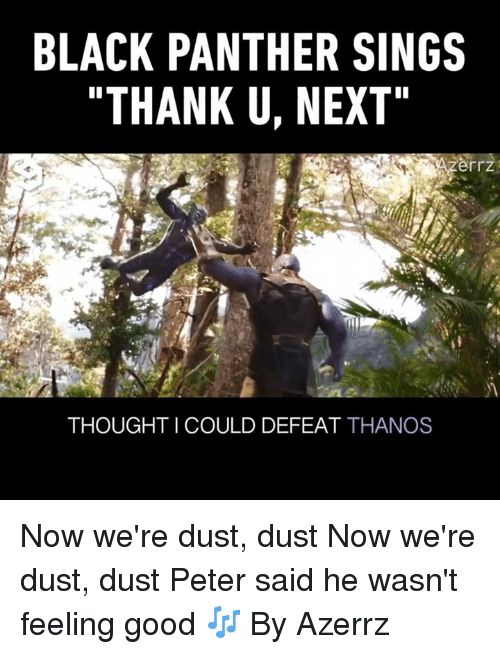 "Dank, Black, and Black Panther: BLACK PANTHER SINGS  ""THANK U, NEXT  rrz  THOUGHT I COULD DEFEAT THANOS Now we're dust, dust  Now we're dust, dust  Peter said he wasn't feeling good 🎶  By Azerrz"