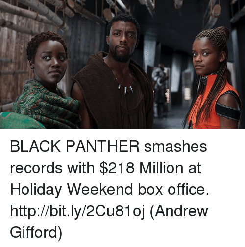 Memes, Black, and Black Panther: BLACK PANTHER smashes records with $218 Million at Holiday Weekend box office. http://bit.ly/2Cu81oj  (Andrew Gifford)