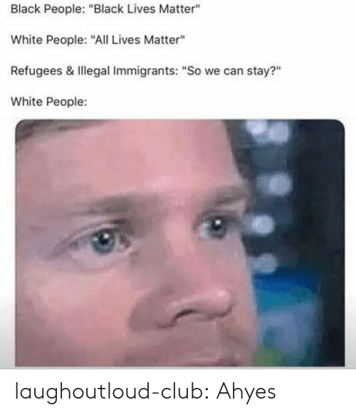 """Black Lives Matter, Club, and Tumblr: Black People: """"Black Lives Matter""""  White People:""""ALives Matter""""  Refugees & Illegal Immigrants: """"So we can stay?""""  White People: laughoutloud-club:  Ahyes"""