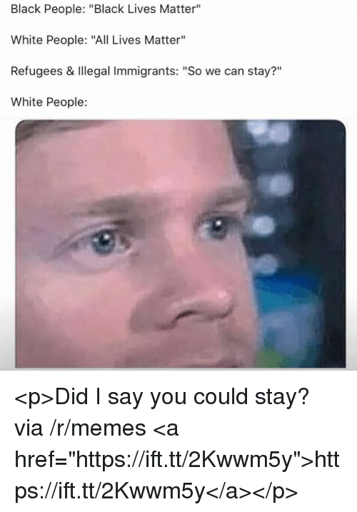 """All Lives Matter, Black Lives Matter, and Memes: Black People: """"Black Lives Matter""""  White People: """"All Lives Matter""""  Refugees & Illegal Immigrants: """"So we can stay?""""  White People:  ?11 <p>Did I say you could stay? via /r/memes <a href=""""https://ift.tt/2Kwwm5y"""">https://ift.tt/2Kwwm5y</a></p>"""