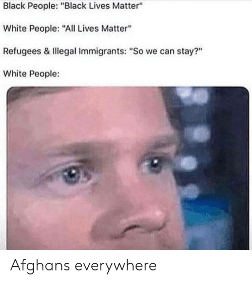 "All Lives Matter, Black Lives Matter, and White People: Black People: ""Black Lives Matter""  White People: ""All Lives Matter""  Refugees & Illegal Immigrants: ""So we can stay?""  White People: Afghans everywhere"