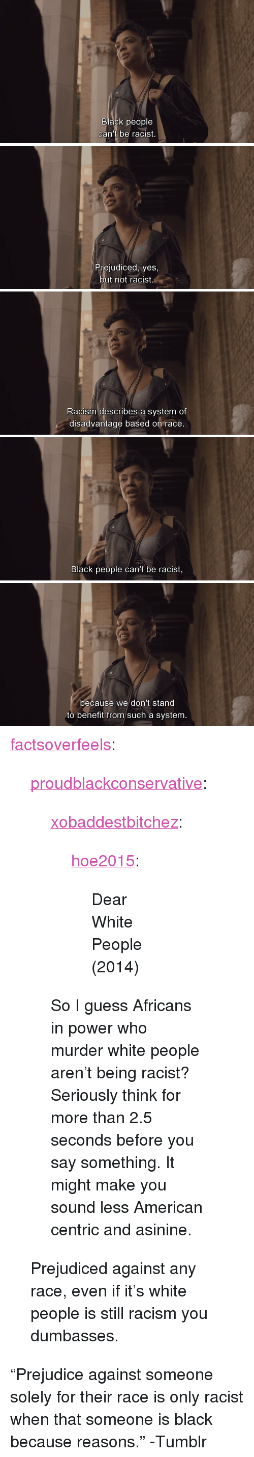 "Racism, Tumblr, and White People: Black people  can't oe racist.   Prejudiced, yes,  but not racist   Racism describes a system of  disadvantage based on race   Black people can't be racist,   because we don't stand  to benefit from such a system. <p><a href=""http://factsoverfeels.tumblr.com/post/127241837411/proudblackconservative-xobaddestbitchez"" class=""tumblr_blog"">factsoverfeels</a>:</p>  <blockquote><p><a href=""http://proudblackconservative.tumblr.com/post/127219129379/xobaddestbitchez-hoe2015-dear-white-people"" class=""tumblr_blog"">proudblackconservative</a>:</p>  <blockquote><p><a href=""http://xobaddestbitchez.tumblr.com/post/109150188162/hoe2015-dear-white-people-2014"" class=""tumblr_blog"">xobaddestbitchez</a>:</p> <blockquote> <p><a href=""http://hoe2015.tumblr.com/post/109048320111/dear-white-people-2014"" class=""tumblr_blog"">hoe2015</a>:</p> <blockquote> <p>Dear White People (2014)</p> </blockquote>  </blockquote>  <p>So I guess Africans in power who murder white people aren't being racist? Seriously think for more than 2.5 seconds before you say something. It might make you sound less American centric and asinine.</p></blockquote>  <p>Prejudiced against any race, even if it's white people is still racism you dumbasses.</p></blockquote>  <p>&ldquo;Prejudice against someone solely for their race is only racist when that someone is black because reasons.&rdquo; -Tumblr</p>"