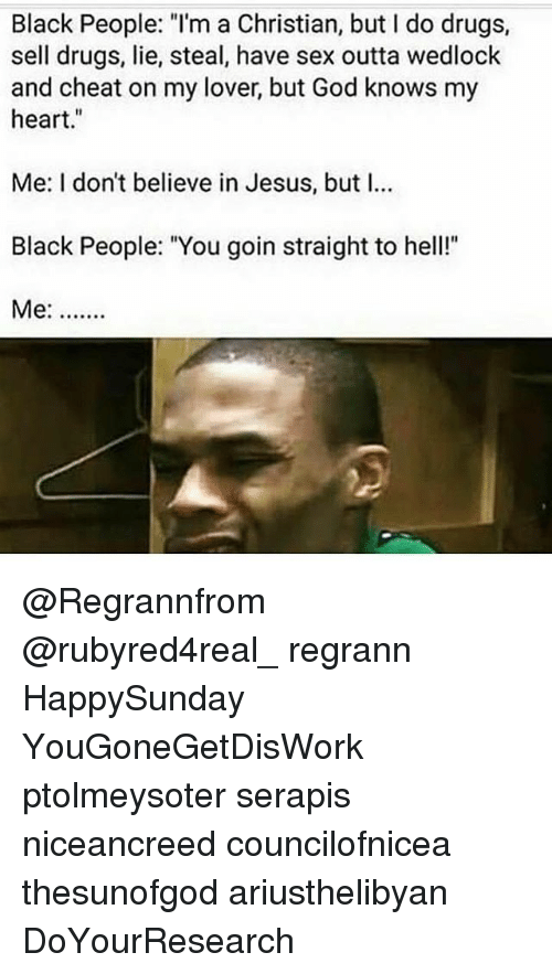 "Drugs, God, and Jesus: Black People: ""l'm a Christian, but I do drugs,  sell drugs, lie, steal, have sex outta wedlock  and cheat on my lover, but God knows my  heart.""  Me: I don't believe in Jesus, but I…  Black People: ""You goin straight to hel""  Me:.. @Regrannfrom @rubyred4real_ regrann HappySunday YouGoneGetDisWork ptolmeysoter serapis niceancreed councilofnicea thesunofgod ariusthelibyan DoYourResearch"