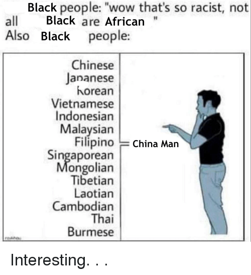 """Wow, China, and Black: Black people: """"wow that's so racist, not  all Black are African""""  Also Black people:  Chinese  Jananese  horean  Vietnamese  Indonesian  Malaysian  Filipino China Man  Singaporearn  ongolian  Tibetian  Laotian  Cambodian  Thai  Burmese"""