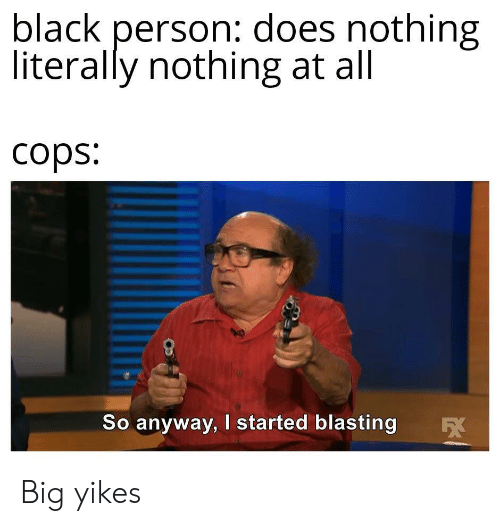 Black, Cops, and Big: black person: does nothing  literally nothing at all  cops:  So anyway, I started blasting Big yikes