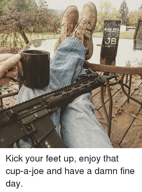 black rifle jb kick your feet up enjoy that cup a joe 13820838 black rifle jb kick your feet up enjoy that cup a joe and have a