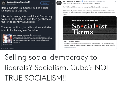 America, Bernie Sanders, and Reddit: Black Socialists of America @BlackSocialists 29 May 2018  Cuba is not an example of Socialism; it is State Capitalist.  Black Socialists of America  @BlackSocialists  Follow  The USSR and PRC are also not examples of Socialism/Communismm  Bernie Sanders is a Socialist sellina Social  to Liberals.  Democracy  @Smucked, if you are serious about wanting to know more about what we're  referring to and where we're coming from, then visit blacksocialists.us/mumbo-  jumbo  His praxis is using electoral Social Democracy  to push the center left and then get those on  the left to identify as Socialist.  THE BSA GLOSSARY OF  So cialist  Terms  You may not like it, but this is done with the  intent of achieving real Socialism  Black Socialists of America @BlackSocialists  Next time a hard leftist tells you that @BernieSanders isn't a real  Socialist, here's an extensive Twitter thread outlining his history that  you can share with them (with sources, courtesy of Reddit user  BSA - Mumbo Jumbo  All of the isms and skisms that y'all need to be familiar with in order to jump  into the Socialist convos we have about this messed up world we're living in  blacksocialists.us  /u/Rvb321).  Show this thread  2:17 PM 27 Feb 2018 Selling social democracy to liberals? Socialism. Cuba? NOT TRUE SOCIALISM!!