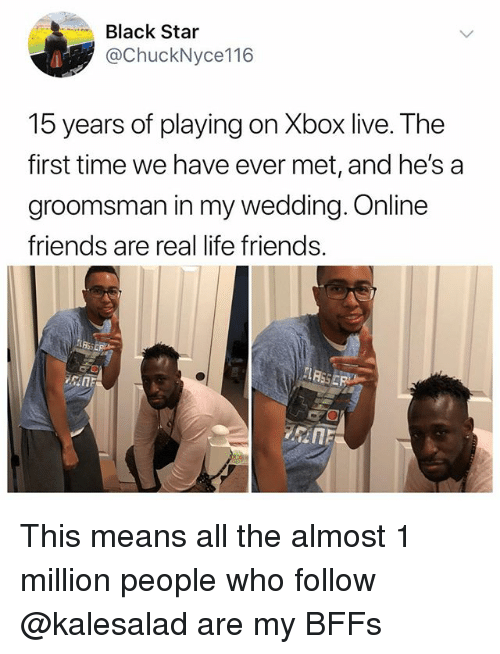 Friends, Life, and Memes: Black Star  @ChuckNyce116  15 years of playing on Xbox live. The  first time we have ever met, and he's a  groomsman in my wedding. Online  friends are real life friends.  sin This means all the almost 1 million people who follow @kalesalad are my BFFs