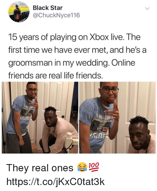 Friends, Life, and Memes: Black Star  @ChuckNyce116  15 years of playing on Xbox live. The  first time we have ever met, and he's a  groomsman in my wedding. Online  friends are real life friends They real ones 😂💯 https://t.co/jKxC0tat3k