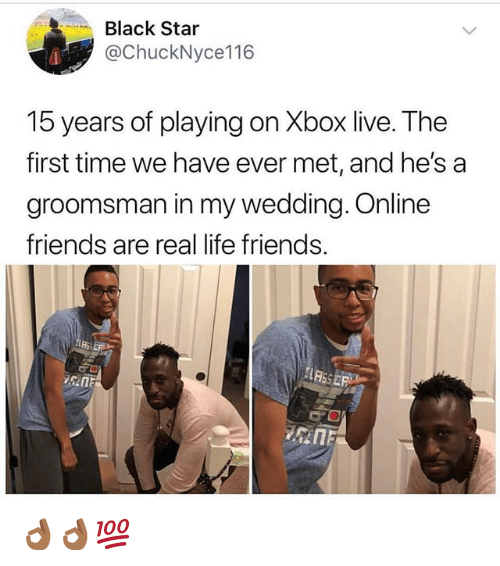 Friends, Funny, and Life: -Black Star  @ChuckNyce116  15 years of playing on Xbox live. The  first time we have ever met, and he's a  groomsman in my wedding. Online  friends are real life friends. 👌🏾👌🏾💯