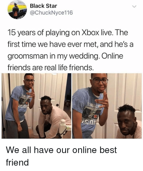 Best Friend, Dank, and Friends: Black Star  @ChuckNyce116  15 years of playing on Xbox live. The  first time we have ever met, and he's  groomsman in my wedding. Online  friends are real life friends.  sin We all have our online best friend