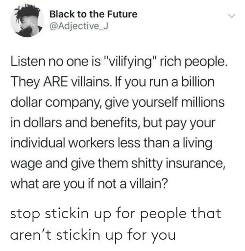 """Future, Run, and Black: Black to the Future  @Adjective_J  Listen no one is """"vilifying"""" rich people.  They ARE villains. If you run a billion  dollar company, give yourself millions  in dollars and benefits, but pay your  individual workers less than a living  wage and give them shitty insurance,  what are you if not a villain? stop stickin up for people that aren't stickin up for you"""
