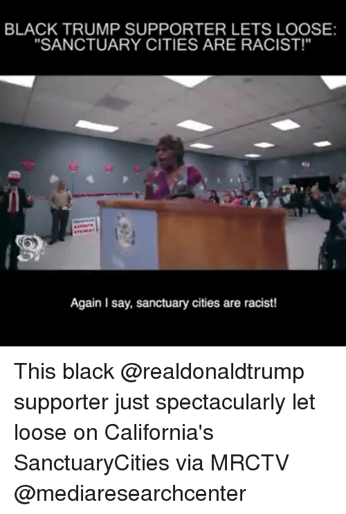 """Memes, Black, and Trump: BLACK TRUMP SUPPORTER LETS LOOSE:  """"SANCTUARY CITIES ARE RACIST!""""  Again Isay, sanctuary cities are racist! This black @realdonaldtrump supporter just spectacularly let loose on California's SanctuaryCities via MRCTV @mediaresearchcenter"""