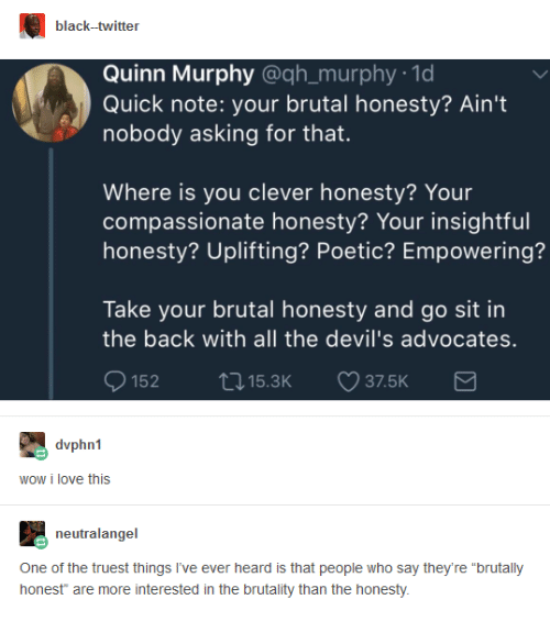 """Dank, Love, and Twitter: black--twitter  Quinn Murphy @qh_murphy 1d  Quick note: your brutal honesty? Ain't  nobody asking for that.  Where is you clever honesty? Your  compassionate honesty? Your insightful  honesty? Uplifting? Poetic? Empowering?  Take your brutal honesty and go sit in  the back with all the devil's advocates.  15215.3K 37.5K  wow i love this  neutralangel  One of the truest things I've ever heard is that people who say they're """"brutally  honest"""" are more interested in the brutality than the honesty"""