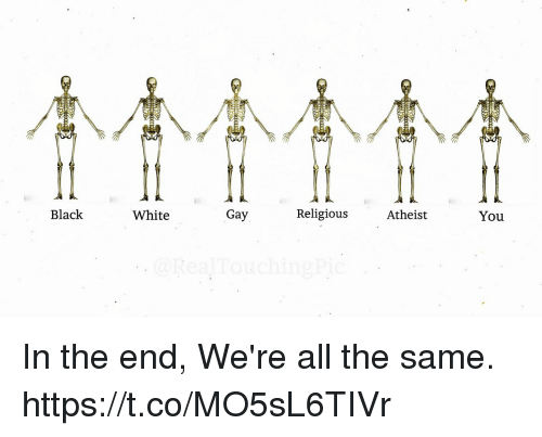 Black, White, and Atheist: Black  White  Gay  Religious  Atheist  You In the end, We're all the same. https://t.co/MO5sL6TIVr