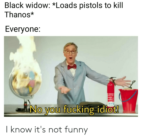 Fucking, Funny, and Black Widow: Black widow: *Loads pistols to kill  Thanos*  Everyone:  No you fucking idiot! I know it's not funny