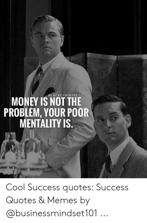 Blackcardlist Money Is Not The Problem Your Poor Mentality Is Cool Success Quotes Success Quotes Memes By Meme On Me Me