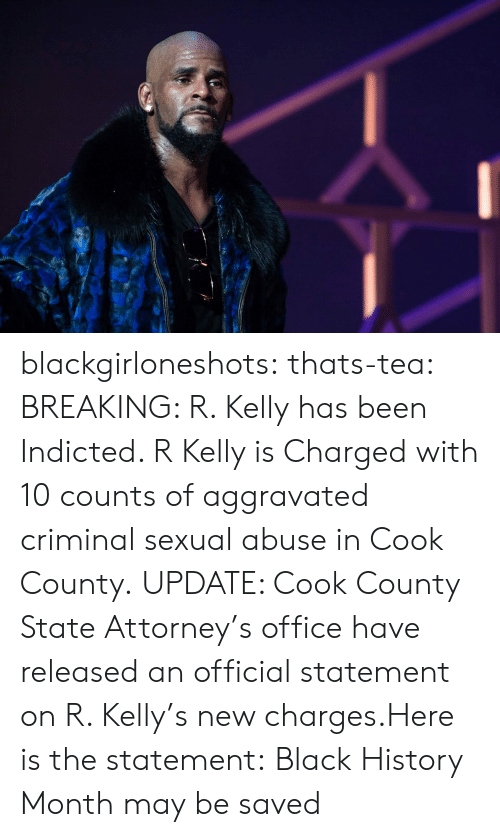Black History Month, R. Kelly, and Tumblr: blackgirloneshots:  thats-tea:   BREAKING: R. Kelly has been Indicted. R Kelly is Charged with 10 counts of aggravated criminal sexual abuse in Cook County. UPDATE: Cook County State Attorney's office have released an official statement on R. Kelly's new charges.Here is the statement:   Black History Month may be saved