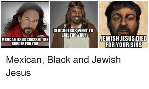 Blackjesuswent To Ail Foryou Mexican Jesus Crossedthe Border For You