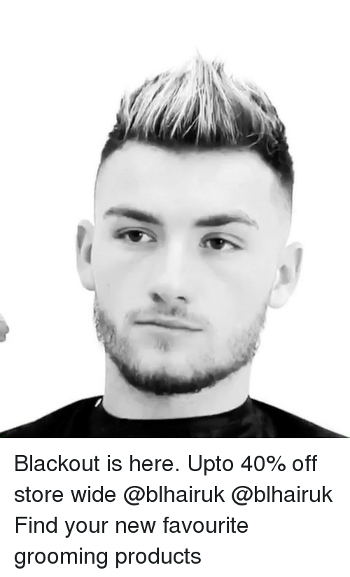 Memes, 🤖, and Blackout: Blackout is here. Upto 40% off store wide @blhairuk @blhairuk Find your new favourite grooming products