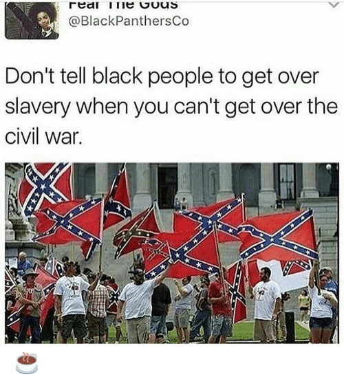 Black, Civil War, and Black People: @BlackPanthersCo  Don't tell black people to get over  slavery when you can't get over the  civil war. ☕️