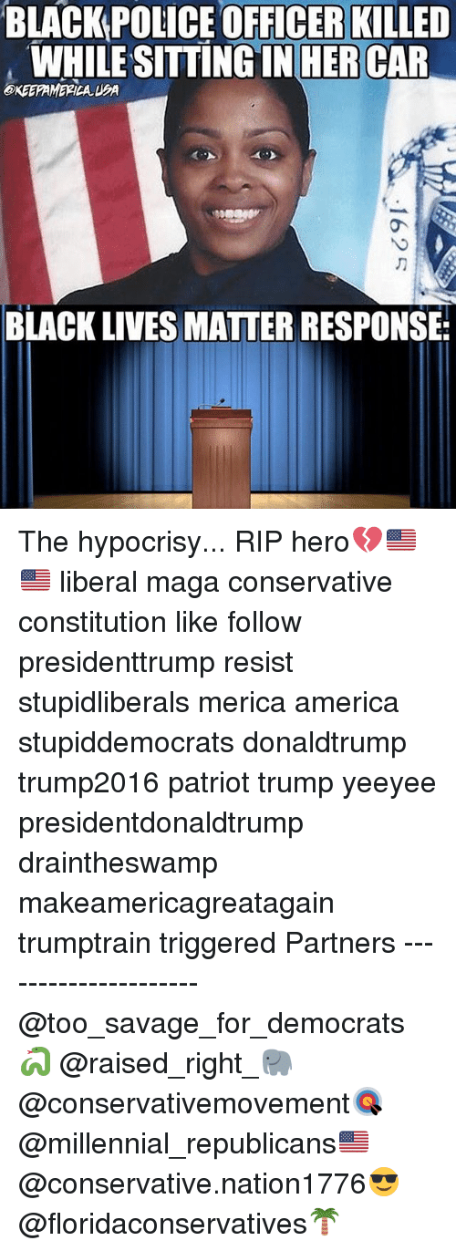 America, Black Lives Matter, and Memes: BLACKPOLICE OFFICER KILLED  WHILE SITTING IN HER CAR  BLACK LIVES MATTER RESPONSE The hypocrisy... RIP hero💔🇺🇸🇺🇸 liberal maga conservative constitution like follow presidenttrump resist stupidliberals merica america stupiddemocrats donaldtrump trump2016 patriot trump yeeyee presidentdonaldtrump draintheswamp makeamericagreatagain trumptrain triggered Partners --------------------- @too_savage_for_democrats🐍 @raised_right_🐘 @conservativemovement🎯 @millennial_republicans🇺🇸 @conservative.nation1776😎 @floridaconservatives🌴