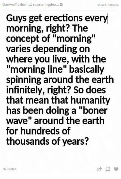 """Boner, Dank, and Earth: blackwafflekitteh stopstaringplea...  Source iraffiruse  Guys get erections every  morning, right? The  concept of """"morning""""  varies depending orn  where you live, with the  """"morning line"""" basically  spinning around the earth  infinitely, right? So does  that mean that humanity  has been doing a """"boner  wave"""" around the earth  for hundreds of  thousands of years?  563 notes"""