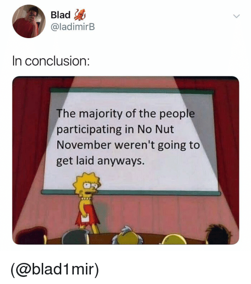 Dank Memes, Conclusion, and Get: Blad  @ladimirB  In conclusion:  The majority of the people  participating in No Nut  November weren't going to  get laid anyways. (@blad1mir)