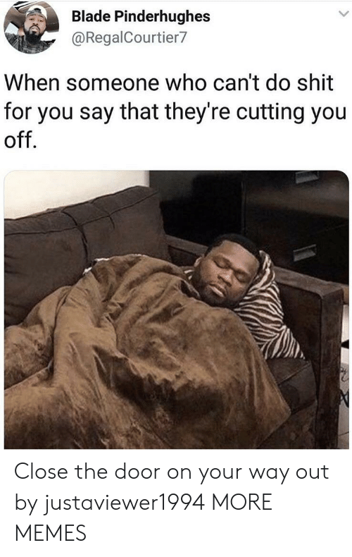 Blade, Dank, and Memes: Blade Pinderhughes  @RegalCourtier7  When someone who can't do shit  for you say that they're cutting you  off Close the door on your way out by justaviewer1994 MORE MEMES