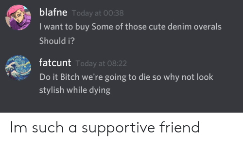 Bitch, Cute, and Today: blafne  I want to buy Some of those cute denim overals  Should i?  Today at 00:38  fatcunt  Do it Bitch we're going to die so why not look  stylish while dying  Today at 08:22 Im such a supportive friend