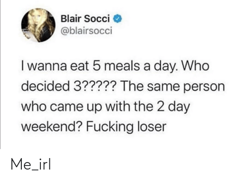 Irl, Me IRL, and Weekend: Blair Socci  @blairsocci  I wanna eat 5 meals a day. Who  decided 3????? The same person  who came up with the 2 day  weekend? Fucking loser Me_irl
