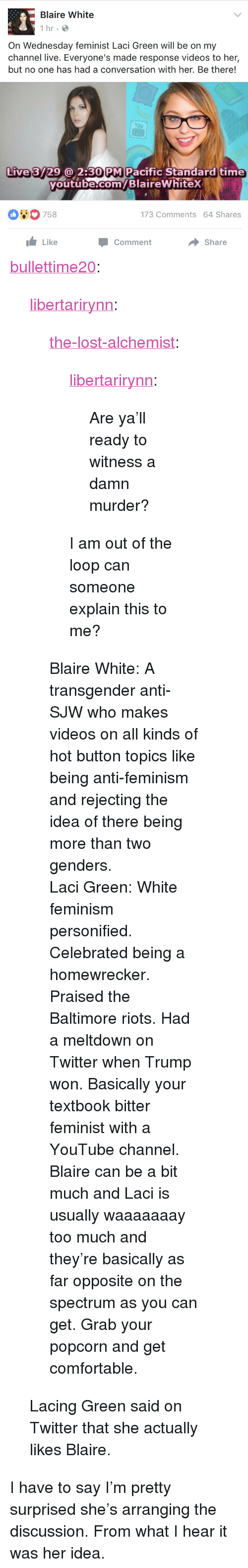 """Comfortable, Feminism, and Too Much: Blaire White  1 hr  On Wednesday feminist Laci Green will be on my  channel live. Everyone's made response videos to her,  but no one has had a conversation with her. Be there!  You  Live 3729@ 2:30 PM Pacific Standard time  youtube.com/BlaireWhitex  outube com  00758  173 Comments 64 Shares  Like  Share  Comment <p><a href=""""http://bullettime20.tumblr.com/post/158906449393/the-lost-alchemist-libertarirynn-are-yall"""" class=""""tumblr_blog"""">bullettime20</a>:</p>  <blockquote><p><a href=""""https://libertarirynn.tumblr.com/post/158905591739/the-lost-alchemist-libertarirynn-are-yall"""" class=""""tumblr_blog"""">libertarirynn</a>:</p>  <blockquote><p><a href=""""https://the-lost-alchemist.tumblr.com/post/158905360116/are-yall-ready-to-witness-a-damn-murder"""" class=""""tumblr_blog"""">the-lost-alchemist</a>:</p><blockquote> <p><a href=""""https://libertarirynn.tumblr.com/post/158903934169/are-yall-ready-to-witness-a-damn-murder"""" class=""""tumblr_blog"""">libertarirynn</a>:</p>  <blockquote><p>Are ya'll ready to witness a damn murder?</p></blockquote>  <p>I am out of the loop can someone explain this to me?</p> </blockquote> <p>Blaire White: A transgender anti-SJW who makes videos on all kinds of hot button topics like being anti-feminism and rejecting the idea of there being more than two genders.</p><p>Laci Green: White feminism personified. Celebrated being a homewrecker. Praised the Baltimore riots. Had a meltdown on Twitter when Trump won. Basically your textbook bitter feminist with a YouTube channel. </p><p>Blaire can be a bit much and Laci is usually waaaaaaay too much and they're basically as far opposite on the spectrum as you can get. Grab your popcorn and get comfortable. </p></blockquote>  <p>Lacing Green said on Twitter that she actually likes Blaire.</p></blockquote>  <p>I have to say I&rsquo;m pretty surprised she&rsquo;s arranging the discussion. From what I hear it was her idea.</p>"""
