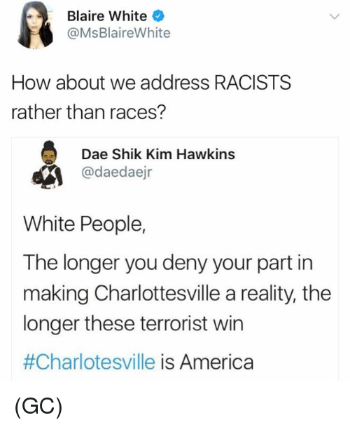 America, Memes, and White People: Blaire White  @MsBlaireWhite  How about we address RACISTS  rather than races?  Dae Shik Kim Hawkins  @daedaejr  White People,  The longer you deny your part in  making Charlottesville a reality, the  longer these terrorist win  #Charlotesville is America (GC)