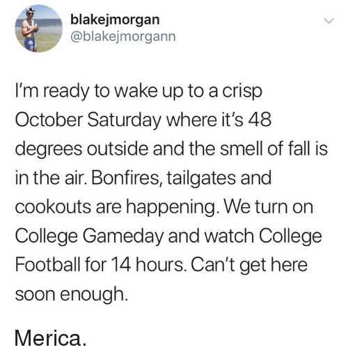 College, College Football, and Fall: blakejmorgan  ablakejmorgann  I'm ready to wake up to a crisp  October Saturday where it's 48  degrees outside and the smell of fall is  in the air. Bonfires, tailgates and  cookouts are happening. We turn on  College Gameday and watch College  Football for 14 hours. Can't get here  soon enough Merica.